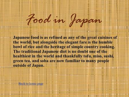 Food in Japan Japanese food is as refined as any of the great cuisines of the world, but alongside the elegant fare is the humble bowl of rice and the.