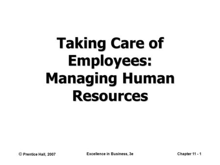 © Prentice Hall, 2007 Excellence in Business, 3eChapter 11 - 1 Taking Care of Employees: Managing Human Resources.