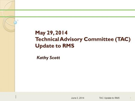 May 29, 2014 Technical Advisory Committee (TAC) Update to RMS Kathy Scott June 3, 2014 TAC Update to RMS 1.
