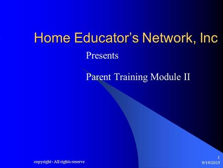9/19/2015 copyright - All rights reserve 1 Home Educator's Network, Inc Presents Parent Training Module II.