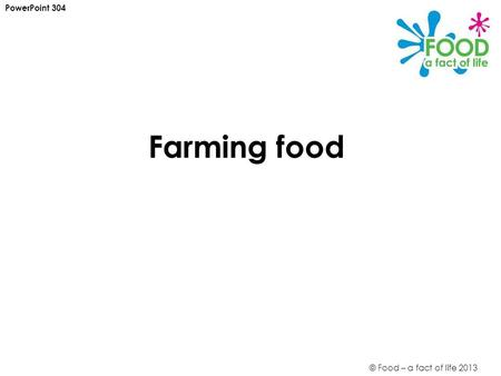 © Food – a fact of life 2013 Farming food PowerPoint 304.