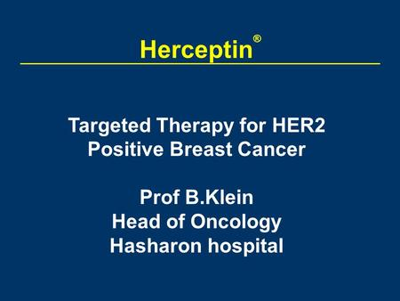 Herceptin ® Targeted <strong>Therapy</strong> for HER2 Positive Breast Cancer Prof B.Klein Head of Oncology Hasharon hospital.