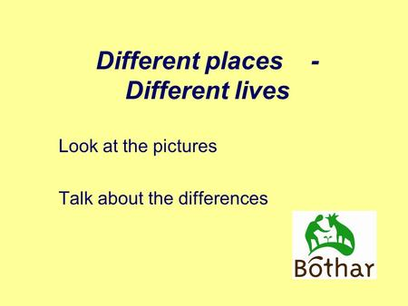 Different places - Different lives Look at the pictures Talk about the differences.