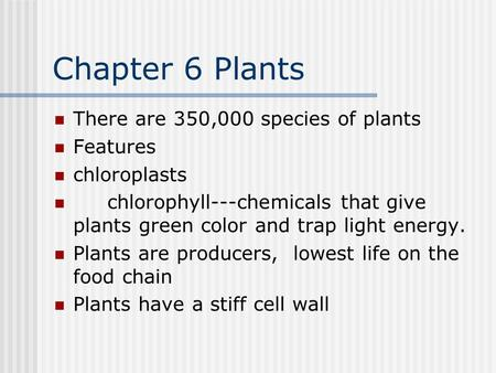 Chapter 6 Plants There are 350,000 species of plants Features chloroplasts chlorophyll---chemicals that give plants green color and trap light energy.