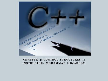 CHAPTER 5: CONTROL STRUCTURES II INSTRUCTOR: MOHAMMAD MOJADDAM.