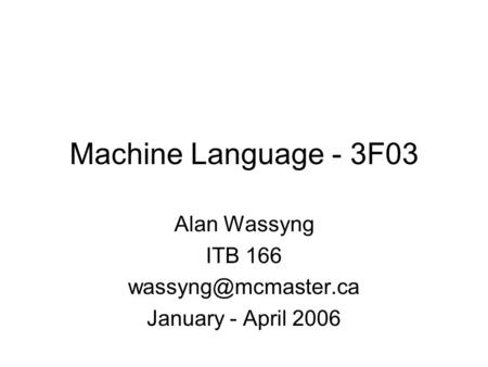 Machine <strong>Language</strong> - 3F03 Alan Wassyng ITB 166 January - April 2006.