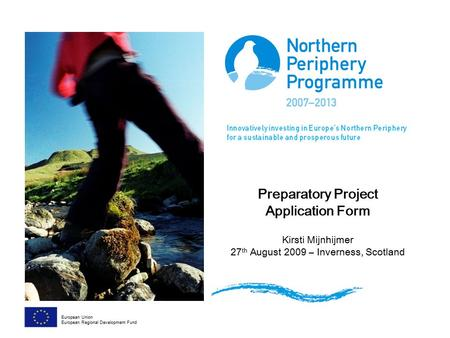 Preparatory Project Application Form Kirsti Mijnhijmer 27 th August 2009 – Inverness, Scotland European Union European Regional Development Fund.
