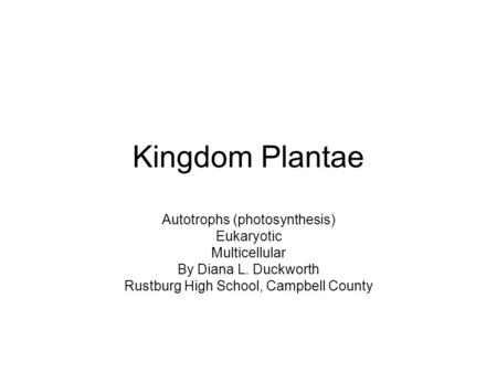 Kingdom Plantae Autotrophs (photosynthesis) Eukaryotic Multicellular By Diana L. Duckworth Rustburg High School, Campbell County.