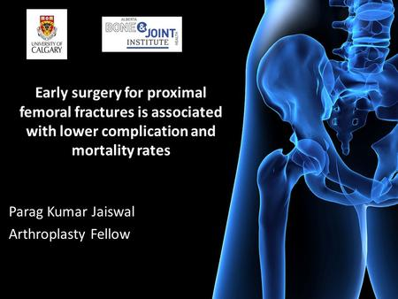 Early surgery for proximal femoral fractures is associated with lower complication and mortality rates Parag Kumar Jaiswal Arthroplasty Fellow.