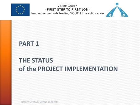 INTERIM MEETING/ VIENNA 18.04.2013 PART 1 THE STATUS of the PROJECT IMPLEMENTATION.