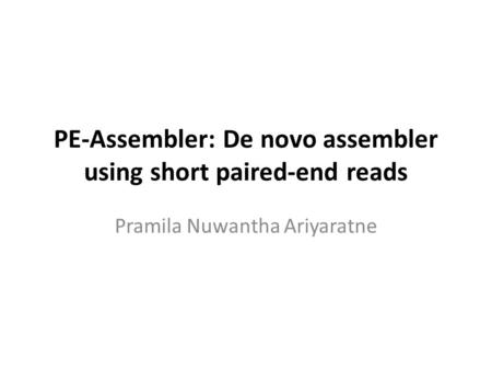 PE-Assembler: De novo assembler using short paired-end reads Pramila Nuwantha Ariyaratne.