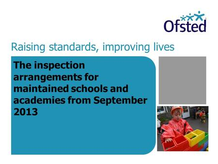 Raising standards, improving lives The inspection arrangements for maintained schools and academies from September 2013.