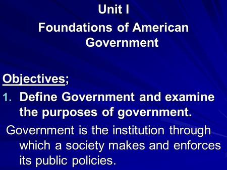 Unit I Foundations of American Government Objectives; 1. Define Government and examine the purposes of government. Government is the institution through.