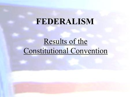 FEDERALISM Results of the Constitutional Convention.