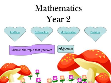 MultiplicationDivisionSubtractionAddition Mathematics Year 2 Click on the topic that you want Objectives.