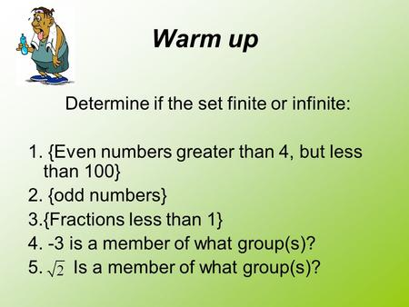 Warm up Determine if the set finite or infinite: 1. {Even numbers greater than 4, but less than 100} 2. {odd numbers} 3.{Fractions less than 1} 4. -3 is.
