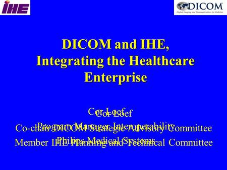 DICOM and IHE, Integrating the Healthcare Enterprise Cor Loef Co-chair DICOM Strategic Advisory Committee Member IHE Planning and Technical Committee Cor.