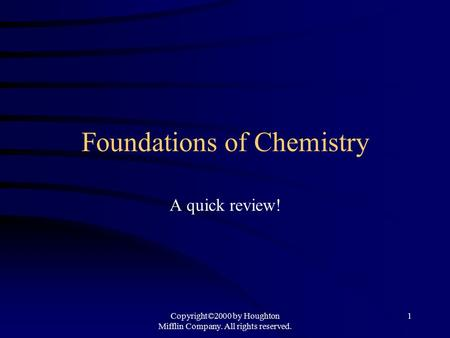 Copyright©2000 by Houghton Mifflin Company. All rights reserved. 1 Foundations of Chemistry A quick review!
