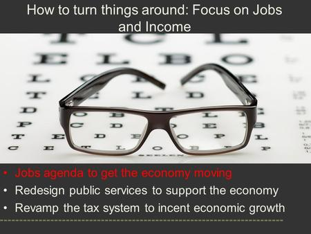 Jobs agenda to get the economy moving Redesign public services to support the economy Revamp the tax system to incent economic growth How to turn things.