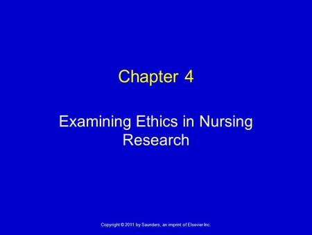 1 Copyright © 2011 by Saunders, an imprint of Elsevier Inc. Chapter 4 Examining Ethics in Nursing Research.