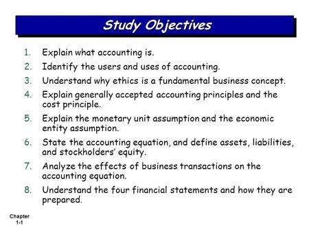 Chapter 1-1 1. 1.Explain what <strong>accounting</strong> is. 2. 2.Identify the users and uses of <strong>accounting</strong>. 3. 3.Understand why ethics is a fundamental business concept.