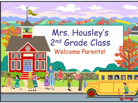Mrs. Housley's 2 nd Grade Class Welcome Parents!.