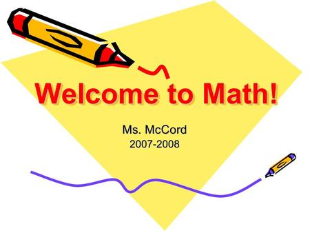 "Welcome to Math! Ms. McCord 2007-2008. Give Me Five! 1 234 5 When I say ""High Five""… 1.Eyes on Speaker 2.Quiet 3.Be Still 4.Hands Free 5.Listen."