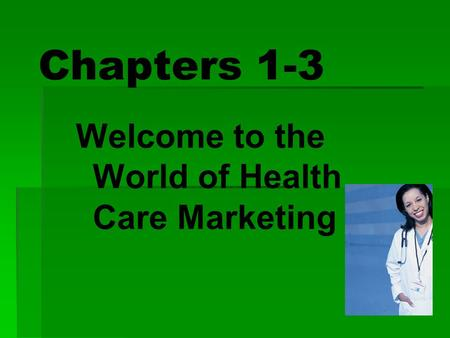 Chapters 1-3 Welcome to the World of Health Care Marketing.