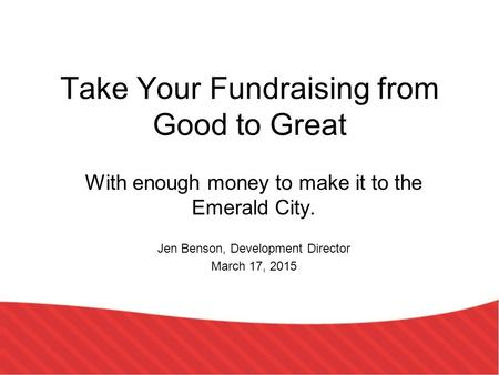 Take Your Fundraising from Good to Great With enough money to make it to the Emerald City. Jen Benson, Development Director March 17, 2015.