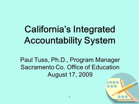 1 Paul Tuss, Ph.D., Program Manager Sacramento Co. Office of Education August 17, 2009 California's Integrated Accountability System.