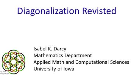 Diagonalization Revisted Isabel K. Darcy Mathematics Department Applied Math and Computational Sciences University of Iowa Fig from knotplot.com.