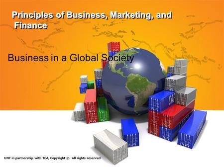 Principles of Business, Marketing, and Finance Business in a Global Society UNT in partnership with TEA, Copyright ©. All rights reserved.