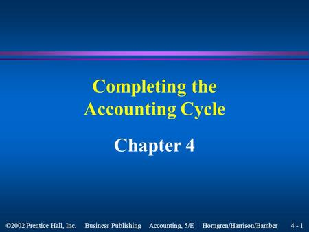 4 - 1 ©2002 Prentice Hall, Inc. Business Publishing Accounting, 5/E Horngren/Harrison/Bamber Completing the Accounting Cycle Chapter 4.