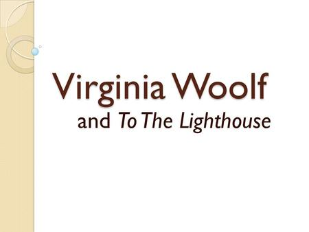 "Virginia Woolf and To The Lighthouse. What do you think of when you hear the words ""Victorian"" and ""modern""?"
