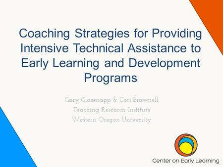 Coaching Strategies for Providing Intensive Technical Assistance to Early Learning and Development Programs Gary Glasenapp & Cori Brownell Teaching Research.