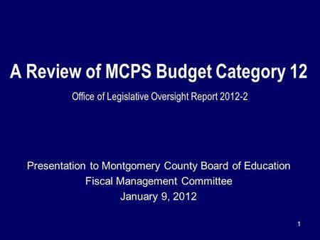 1 A Review of MCPS Budget Category 12 Office of Legislative Oversight Report 2012-2 Presentation to Montgomery County Board of Education Fiscal Management.