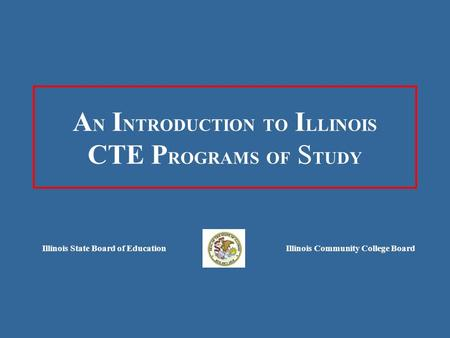 A N I NTRODUCTION TO I LLINOIS CTE P ROGRAMS OF S TUDY Illinois State Board of EducationIllinois Community College Board.