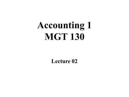 Accounting 1 MGT 130 Lecture 02. Overview of Lecture 01 Lecture 02.