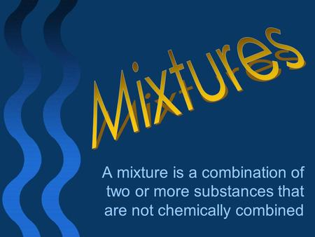 Mixtures A mixture is a combination of two or more substances that are not chemically combined.