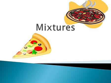  A mixture is a combination of two or more substances that are not chemically combined.  Like…. pizza! The cheese and tomato sauce do not react when.