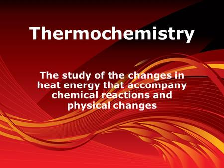 Thermochemistry The study of the changes in heat energy that accompany chemical reactions and physical changes.