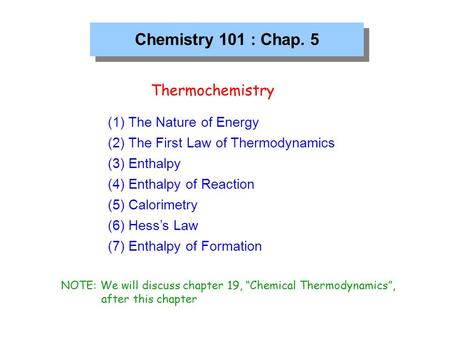 Chemistry 101 : Chap. 5 Thermochemistry (1) The Nature of Energy (2) The First Law of Thermodynamics (3) Enthalpy (4) Enthalpy of Reaction (5) Calorimetry.
