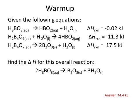 Warmup Given the following equations: H 3 BO 3(aq)  HBO 2(aq) + H 2 O (l) ΔH rxn = -0.02 kJ H 2 B 4 O 7(aq) + H 2 O (l)  4HBO 2(aq) ΔH rxn = -11.3 kJ.
