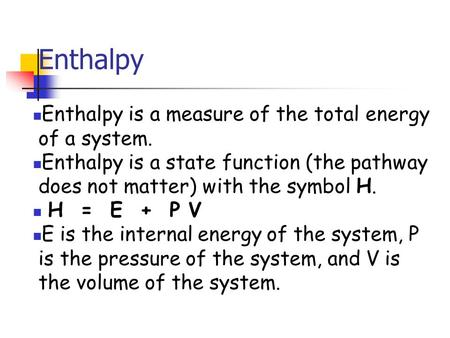 Enthalpy Enthalpy is a measure of the total energy of a system. Enthalpy is a state function (the pathway does not matter) with the symbol H. H = E + P.