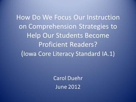How Do We Focus Our Instruction on Comprehension Strategies to Help Our Students Become Proficient Readers? ( Iowa Core Literacy Standard IA.1) Carol Duehr.