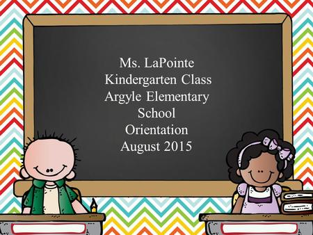 Ms. LaPointe Kindergarten Class Argyle Elementary School Orientation