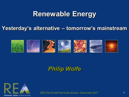 ISES David Hall Memorial Lecture - December 2007 1 Renewable <strong>Energy</strong> Yesterday's alternative – tomorrow's mainstream Philip Wolfe.
