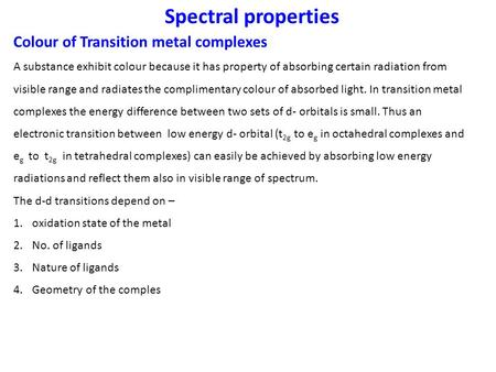 Spectral properties Colour of Transition metal complexes A substance exhibit colour because it has property of absorbing certain radiation from visible.
