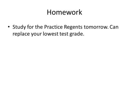 Homework Study for the Practice Regents tomorrow. Can replace your lowest test grade.