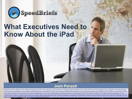 What Executives Need to Know About the <strong>iPad</strong> Josh Penzell Material in this webinar is for reference purposes only. This webinar is sold with the understanding.